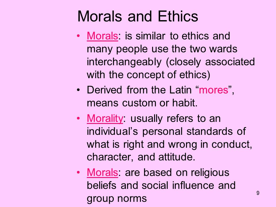9 Morals and Ethics Morals: is similar to ethics and many people use the two wards interchangeably (closely associated with the concept of ethics) Derived from the Latin mores , means custom or habit.