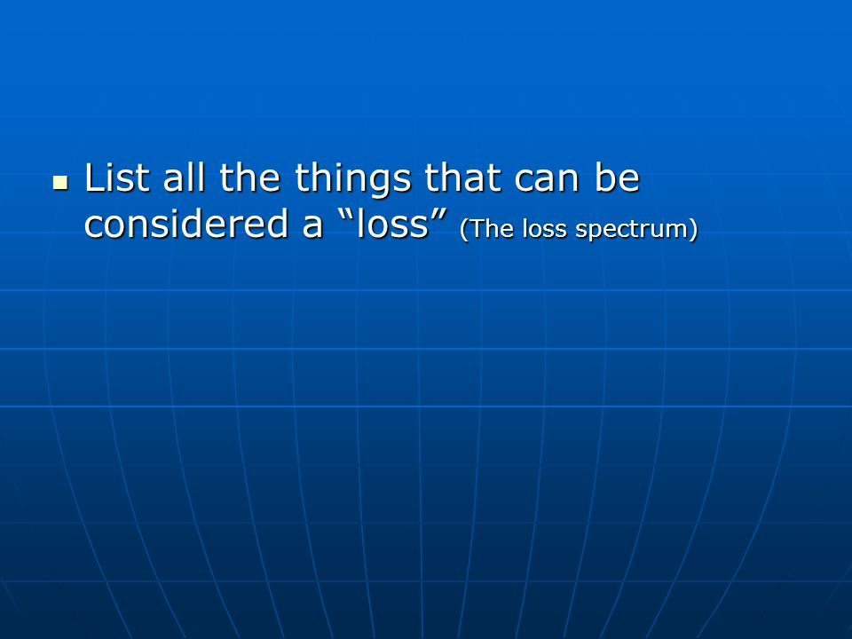 "List all the things that can be considered a ""loss"" (The loss spectrum) List all the things that can be considered a ""loss"" (The loss spectrum)"