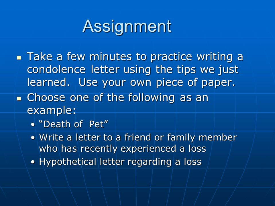 Assignment Take a few minutes to practice writing a condolence letter using the tips we just learned. Use your own piece of paper. Take a few minutes