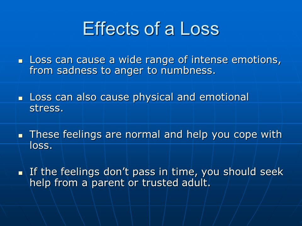 Effects of a Loss Loss can cause a wide range of intense emotions, from sadness to anger to numbness. Loss can cause a wide range of intense emotions,