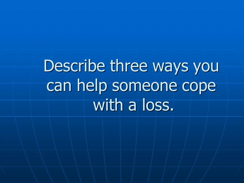 Describe three ways you can help someone cope with a loss.
