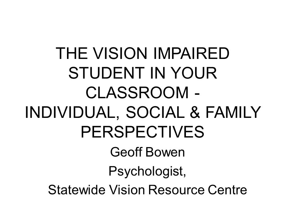 THE VISION IMPAIRED STUDENT IN YOUR CLASSROOM - INDIVIDUAL, SOCIAL & FAMILY PERSPECTIVES Geoff Bowen Psychologist, Statewide Vision Resource Centre