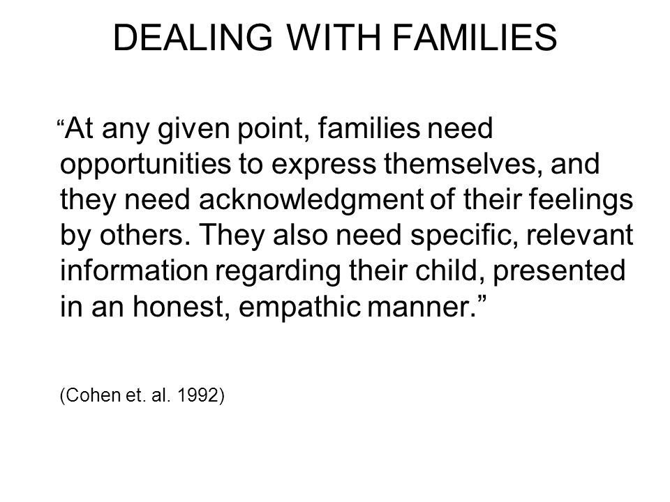 DEALING WITH FAMILIES At any given point, families need opportunities to express themselves, and they need acknowledgment of their feelings by others.