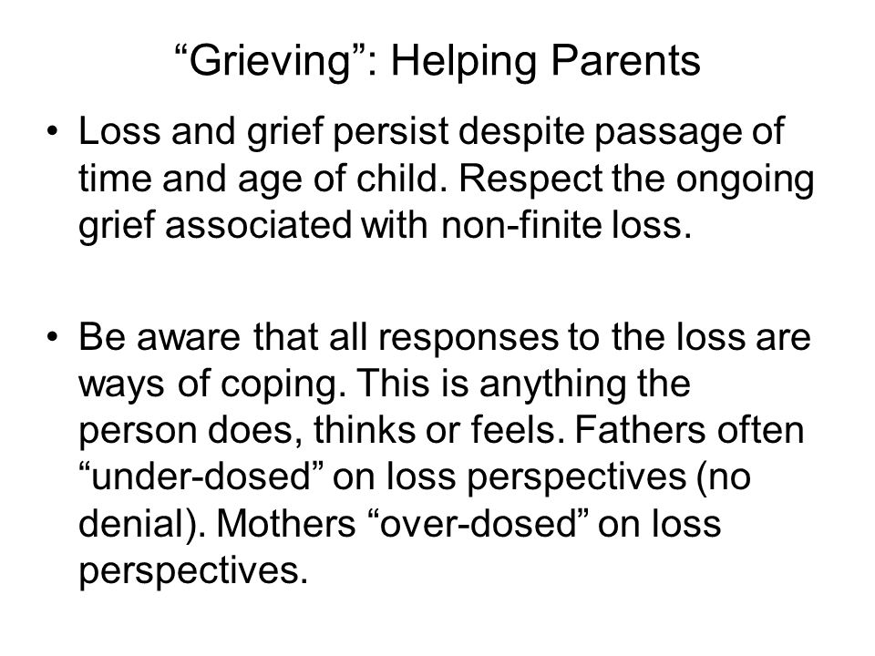 Grieving : Helping Parents Loss and grief persist despite passage of time and age of child.