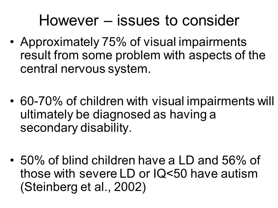 However – issues to consider Approximately 75% of visual impairments result from some problem with aspects of the central nervous system.
