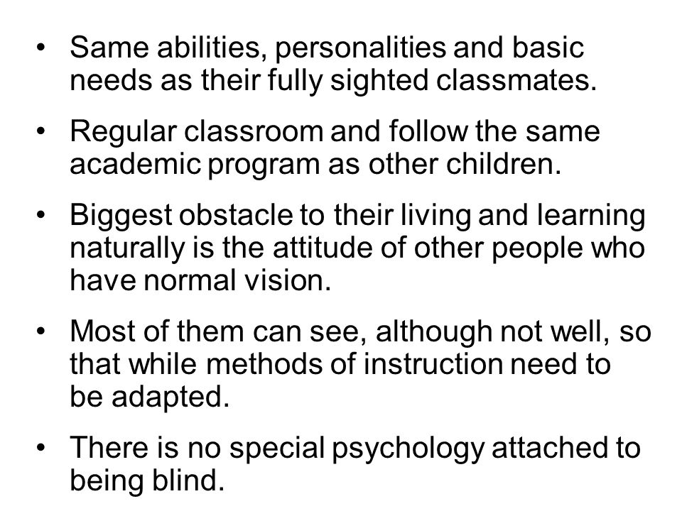 Same abilities, personalities and basic needs as their fully sighted classmates.