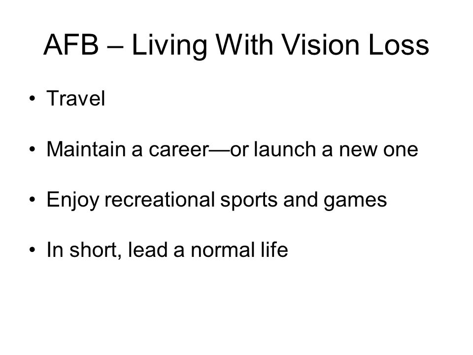 AFB – Living With Vision Loss Travel Maintain a career—or launch a new one Enjoy recreational sports and games In short, lead a normal life