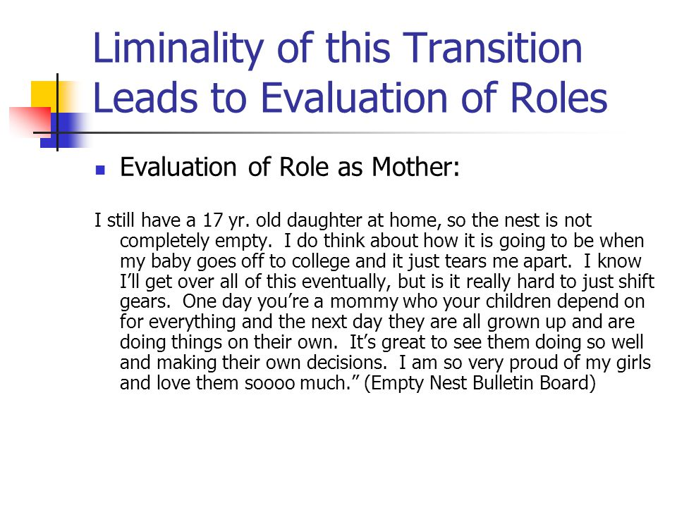 Liminality of this Transition Leads to Evaluation of Roles Evaluation of Role as Mother: I still have a 17 yr. old daughter at home, so the nest is no