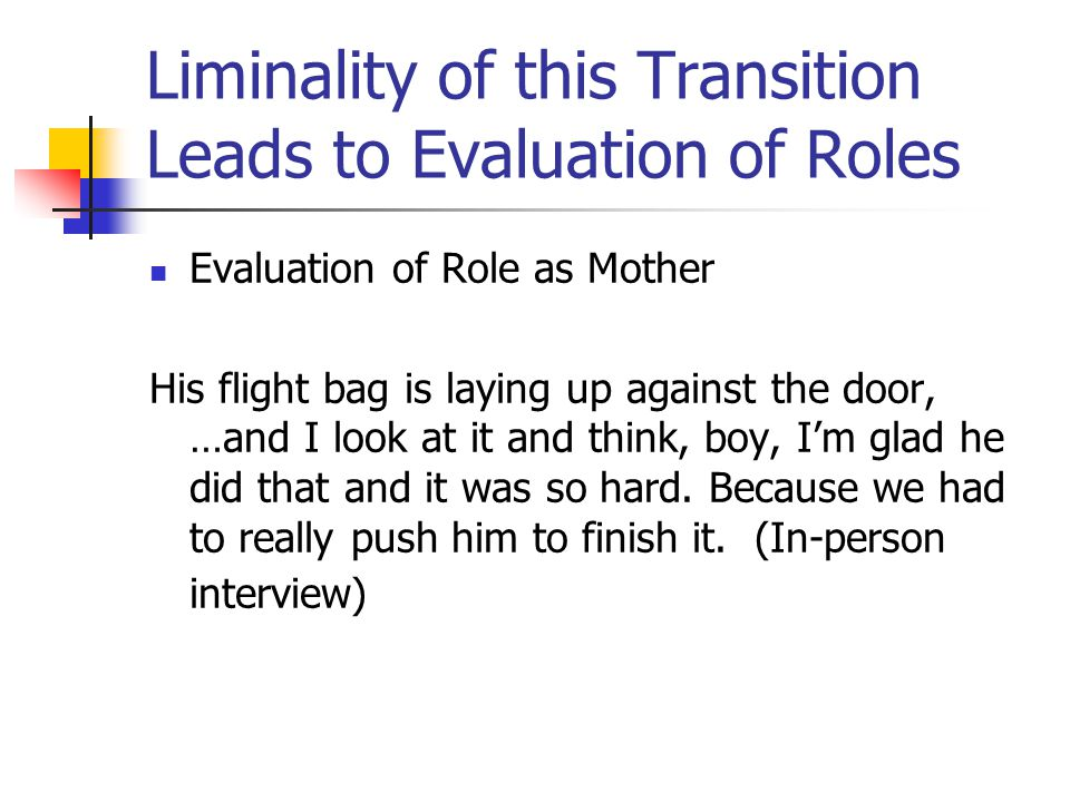 Liminality of this Transition Leads to Evaluation of Roles Evaluation of Role as Mother His flight bag is laying up against the door, …and I look at i
