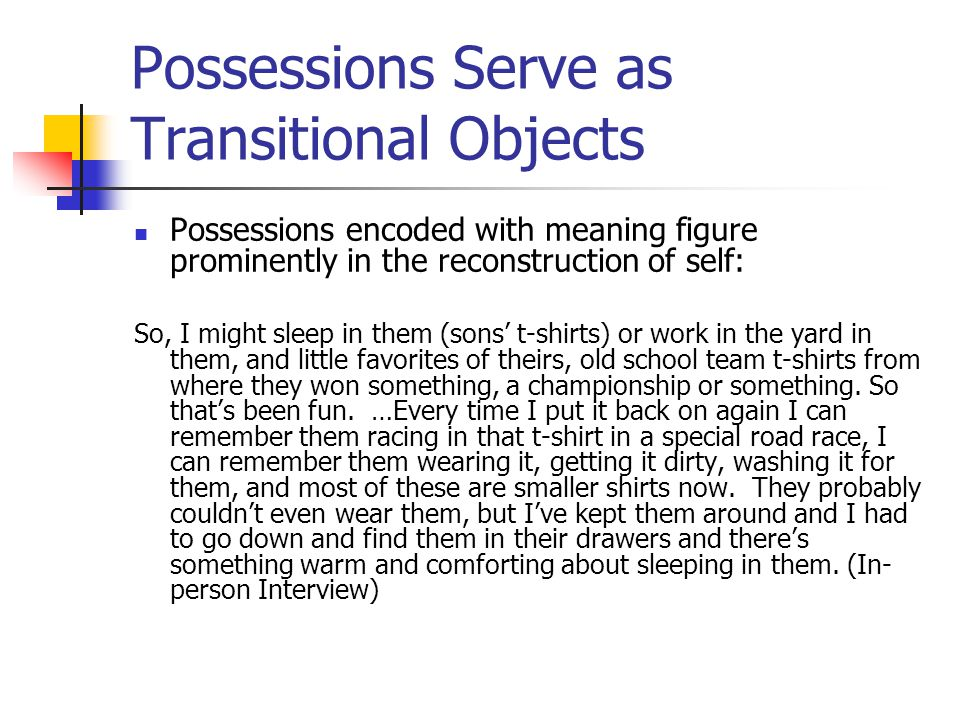 Possessions Serve as Transitional Objects Possessions encoded with meaning figure prominently in the reconstruction of self: So, I might sleep in them