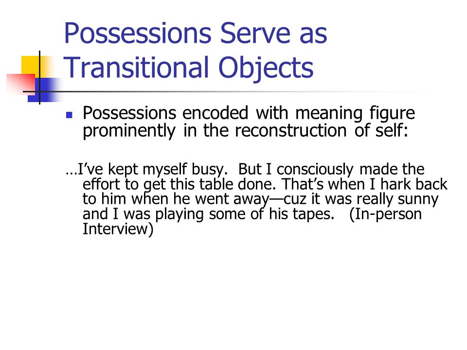 Possessions Serve as Transitional Objects Possessions encoded with meaning figure prominently in the reconstruction of self: …I've kept myself busy. B