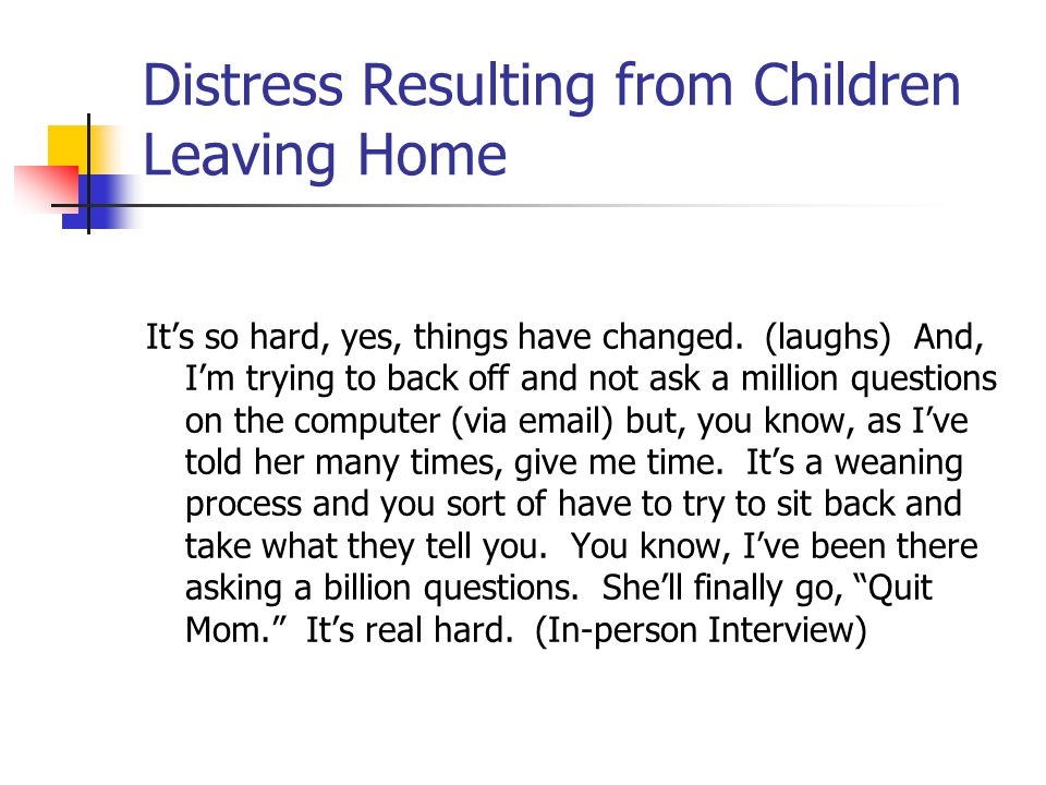 Distress Resulting from Children Leaving Home It's so hard, yes, things have changed. (laughs) And, I'm trying to back off and not ask a million quest