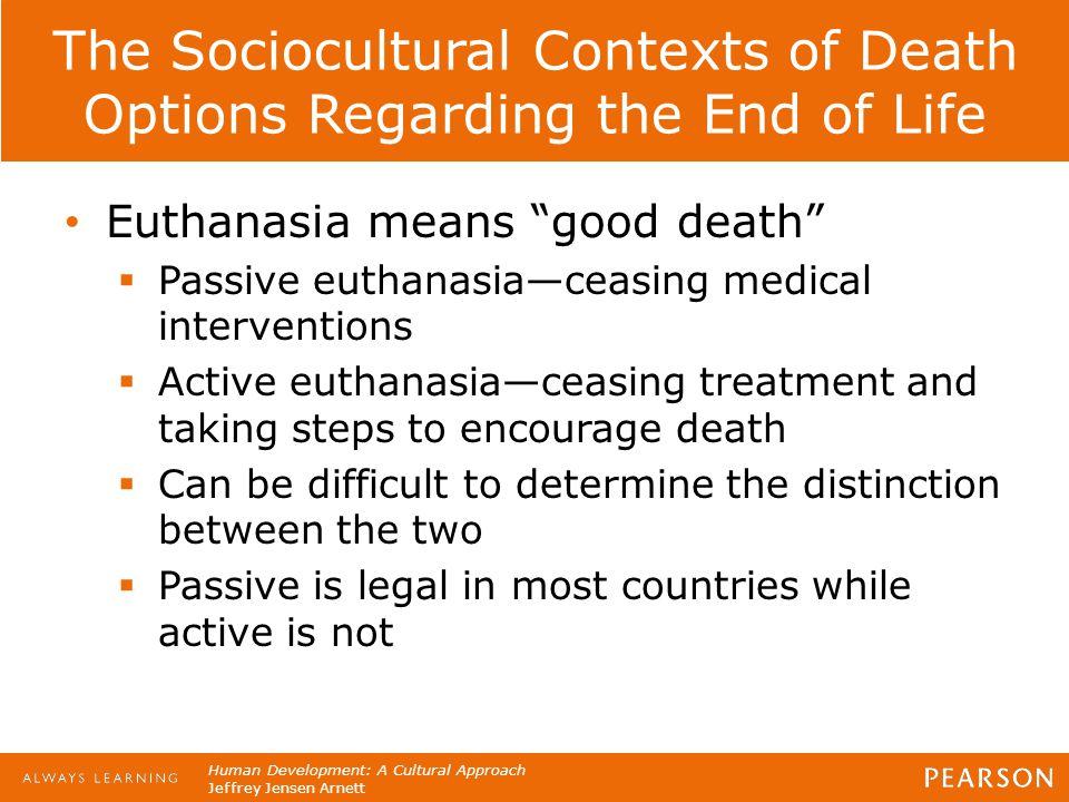 "Human Development: A Cultural Approach Jeffrey Jensen Arnett The Sociocultural Contexts of Death Options Regarding the End of Life Euthanasia means ""g"