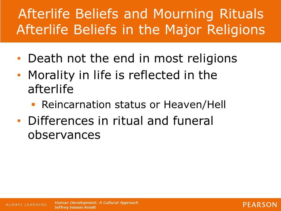 Human Development: A Cultural Approach Jeffrey Jensen Arnett Afterlife Beliefs and Mourning Rituals Afterlife Beliefs in the Major Religions Death not