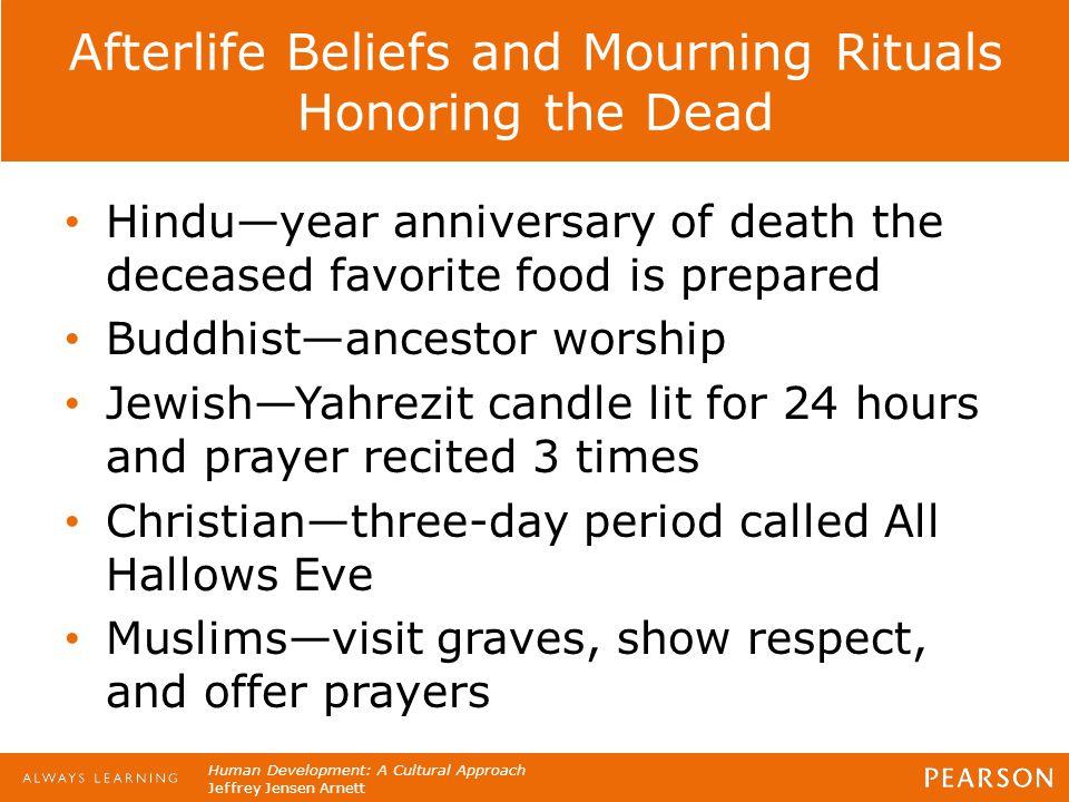Human Development: A Cultural Approach Jeffrey Jensen Arnett Afterlife Beliefs and Mourning Rituals Honoring the Dead Hindu—year anniversary of death