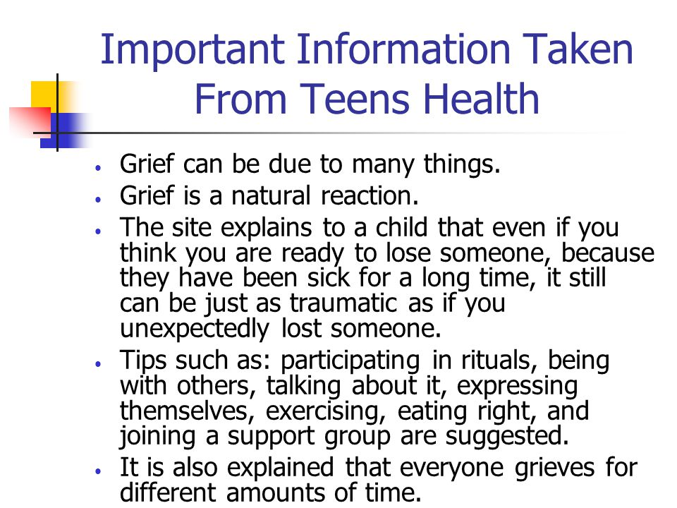 Teens Health http://www.kidshealth.org/teen/school_jobs/school/school_counselors.html Links on how to cope with grief, what to expect, how to care for yourself, getting help for intense grief, and if you will ever get over it are found at this website.