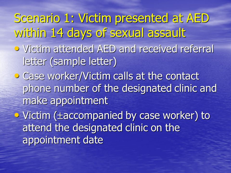 Scenario 1: Victim presented at AED within 14 days of sexual assault Victim attended AED and received referral letter (sample letter) Victim attended AED and received referral letter (sample letter) Case worker/Victim calls at the contact phone number of the designated clinic and make appointment Case worker/Victim calls at the contact phone number of the designated clinic and make appointment Victim (  accompanied by case worker) to attend the designated clinic on the appointment date Victim (  accompanied by case worker) to attend the designated clinic on the appointment date