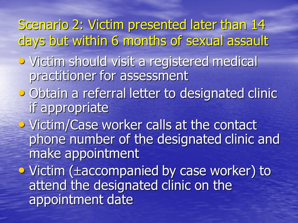 Scenario 2: Victim presented later than 14 days but within 6 months of sexual assault Victim should visit a registered medical practitioner for assessment Victim should visit a registered medical practitioner for assessment Obtain a referral letter to designated clinic if appropriate Obtain a referral letter to designated clinic if appropriate Victim/Case worker calls at the contact phone number of the designated clinic and make appointment Victim/Case worker calls at the contact phone number of the designated clinic and make appointment Victim (  accompanied by case worker) to attend the designated clinic on the appointment date Victim (  accompanied by case worker) to attend the designated clinic on the appointment date