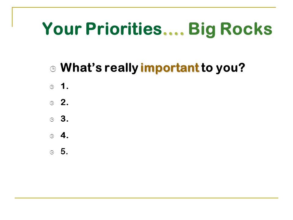 …. Your Priorities…. Big Rocks important  What's really important to you  1.  2.  3.  4.  5.