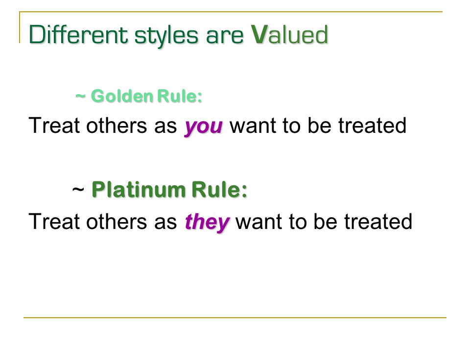 Different styles are V alued ~ Golden Rule: you Treat others as you want to be treated Platinum Rule: ~ Platinum Rule: they Treat others as they want to be treated