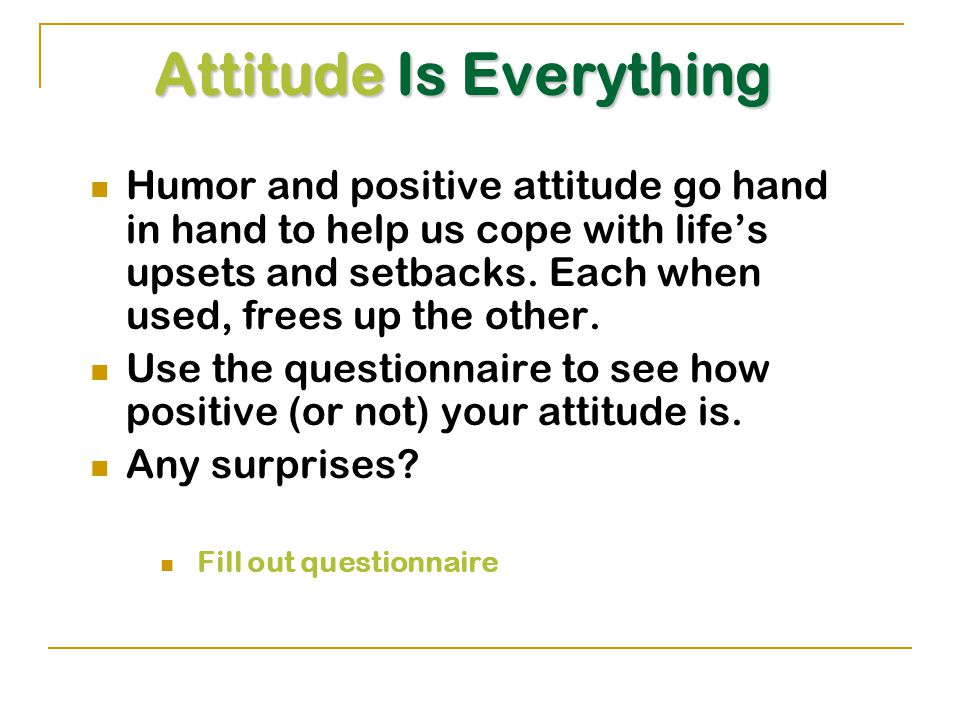Attitude Is Everything Humor and positive attitude go hand in hand to help us cope with life's upsets and setbacks.