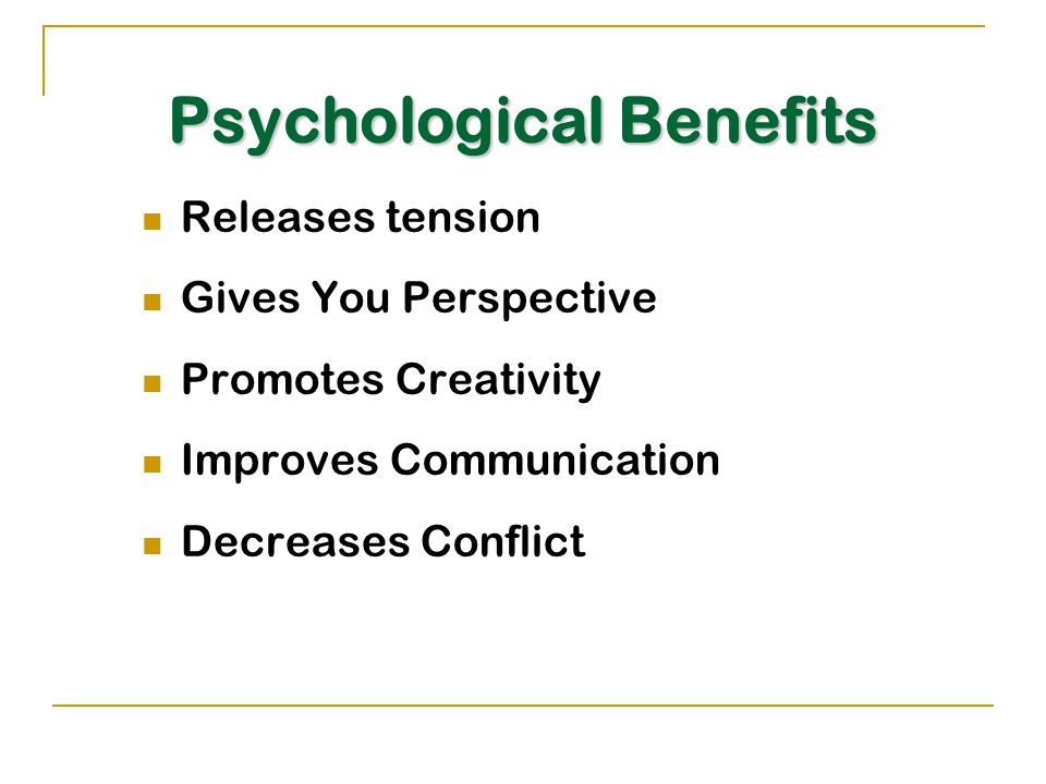 Psychological Benefits Releases tension Gives You Perspective Promotes Creativity Improves Communication Decreases Conflict
