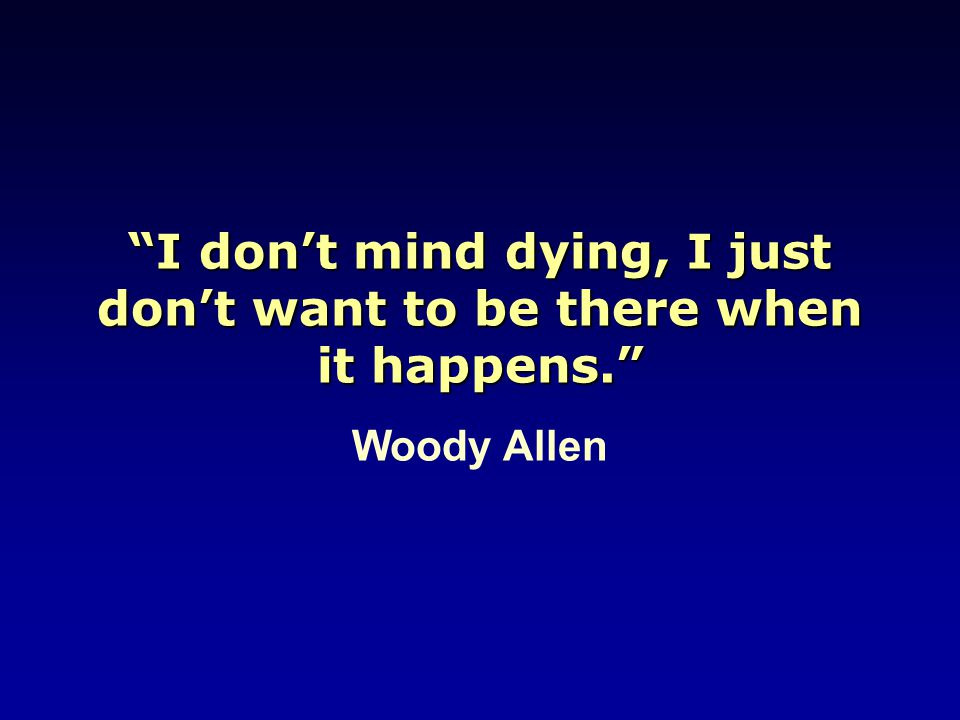 """I don't mind dying, I just don't want to be there when it happens."" Woody Allen"