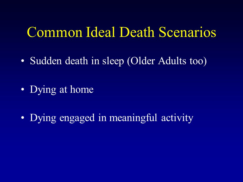 Sudden death in sleep (Older Adults too) Dying at home Dying engaged in meaningful activity Common Ideal Death Scenarios