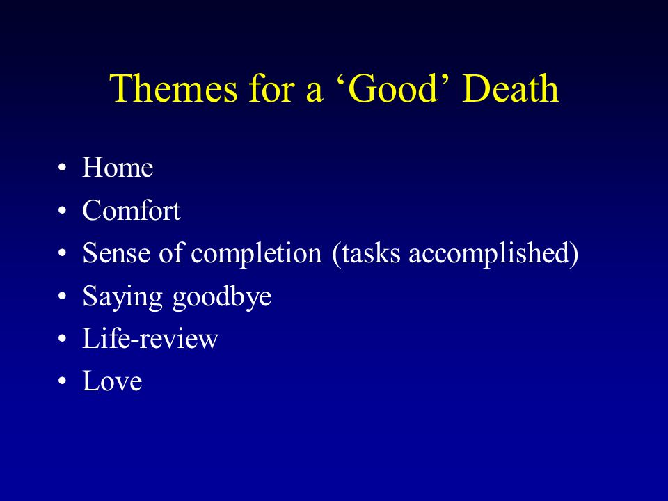 Themes for a 'Good' Death Home Comfort Sense of completion (tasks accomplished) Saying goodbye Life-review Love