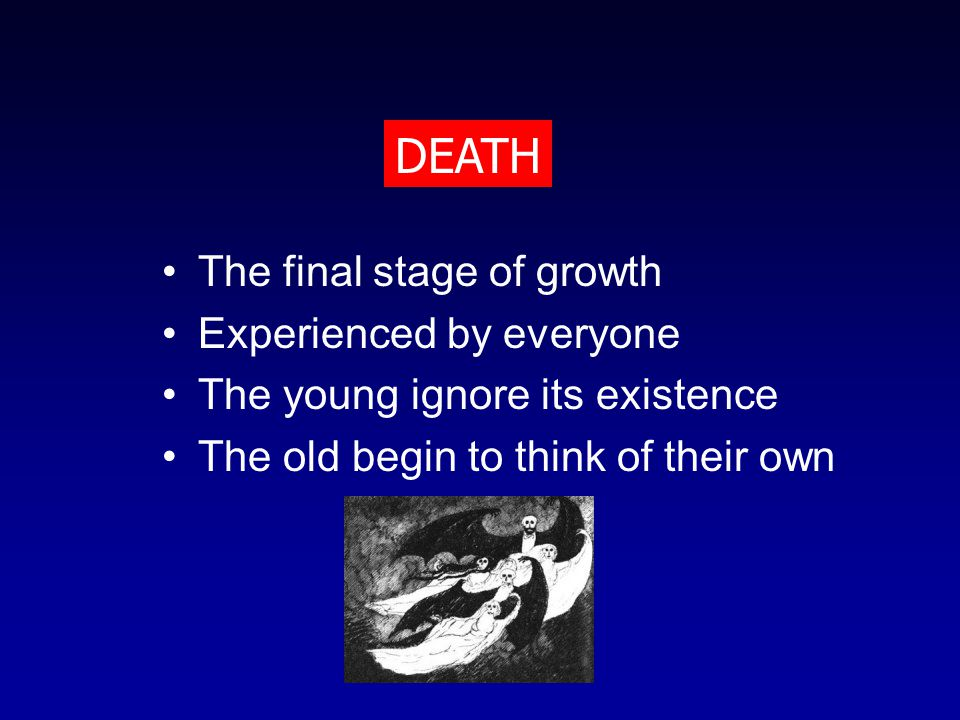 The final stage of growth Experienced by everyone The young ignore its existence The old begin to think of their own DEATH