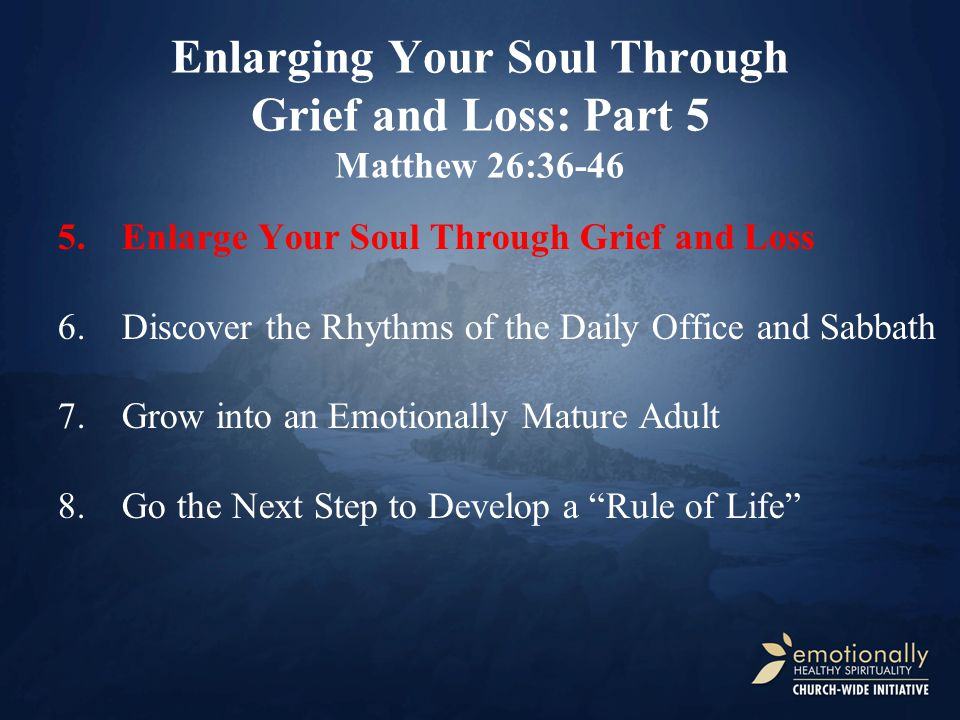 Enlarging Your Soul Through Grief and Loss: Part 5 Matthew 26:36-46 5.Enlarge Your Soul Through Grief and Loss 6.Discover the Rhythms of the Daily Office and Sabbath 7.Grow into an Emotionally Mature Adult 8.Go the Next Step to Develop a Rule of Life