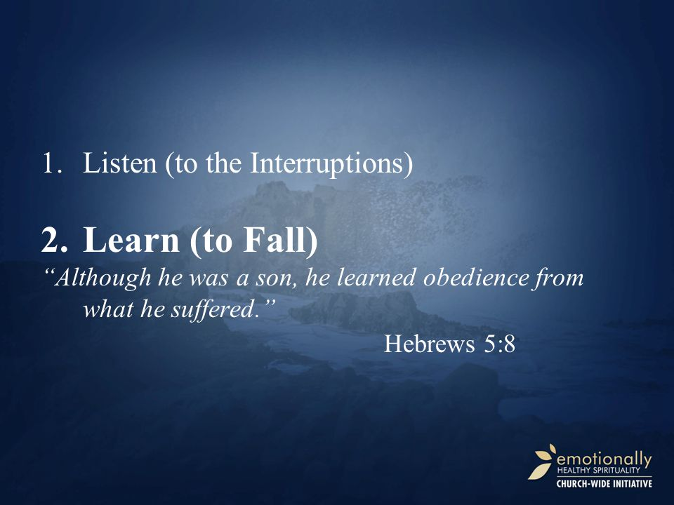 """2.Learn (to Fall) """"Although he was a son, he learned obedience from what he suffered."""" Hebrews 5:8"""
