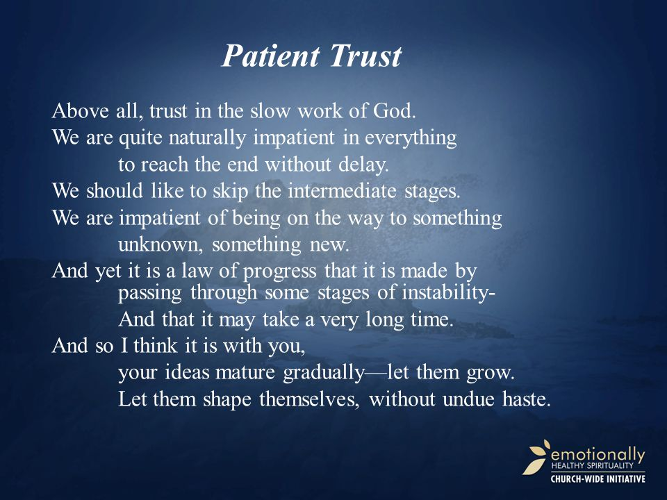 Patient Trust Above all, trust in the slow work of God. We are quite naturally impatient in everything to reach the end without delay. We should like