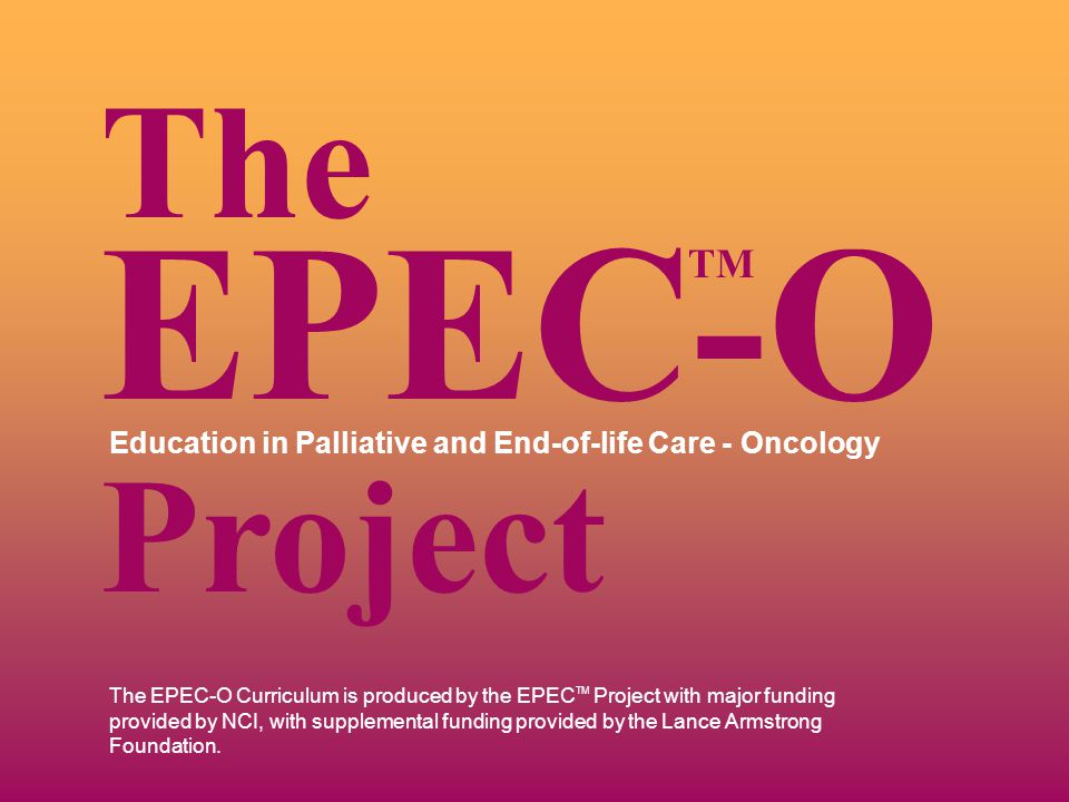 The EPEC-O Curriculum is produced by the EPEC TM Project with major funding provided by NCI, with supplemental funding provided by the Lance Armstrong Foundation.