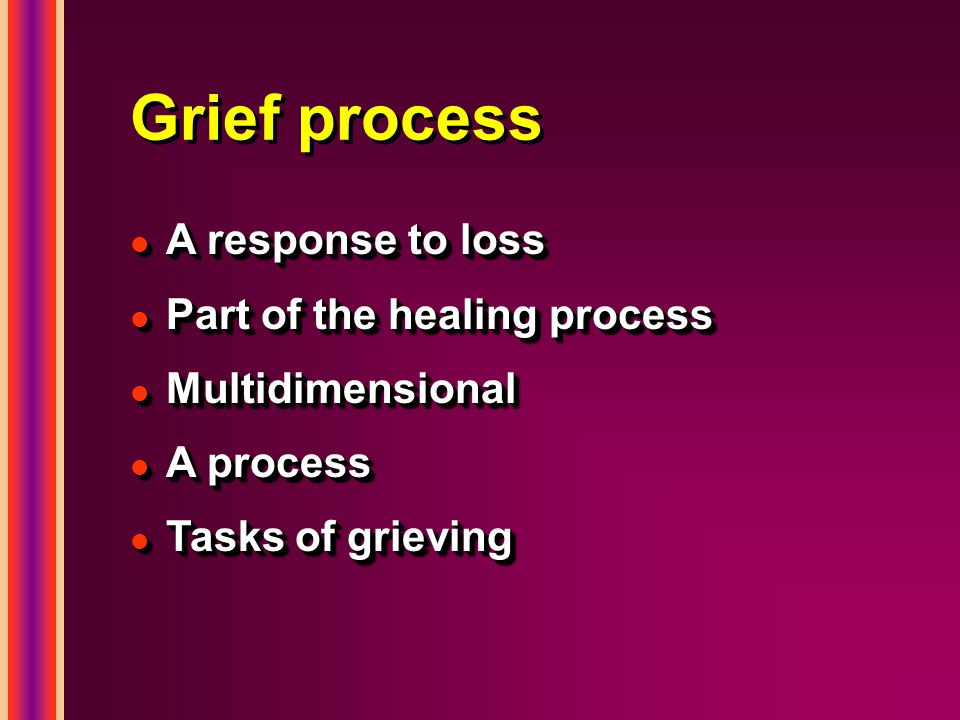 Grief process l A response to loss l Part of the healing process l Multidimensional l A process l Tasks of grieving l A response to loss l Part of the healing process l Multidimensional l A process l Tasks of grieving