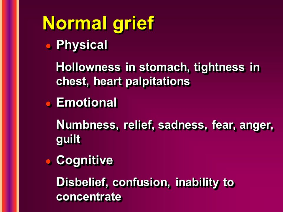 Normal grief l Physical H ollowness in stomach, tightness in chest, heart palpitations H ollowness in stomach, tightness in chest, heart palpitations