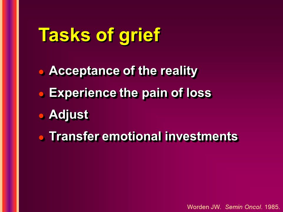 Tasks of grief l Acceptance of the reality l Experience the pain of loss l Adjust l Transfer emotional investments l Acceptance of the reality l Exper