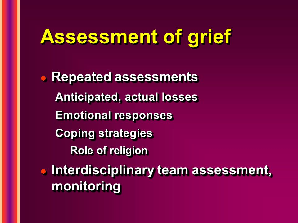 Assessment of grief l Repeated assessments Anticipated, actual losses Emotional responses Coping strategies Role of religion l Interdisciplinary team assessment, monitoring l Repeated assessments Anticipated, actual losses Emotional responses Coping strategies Role of religion l Interdisciplinary team assessment, monitoring