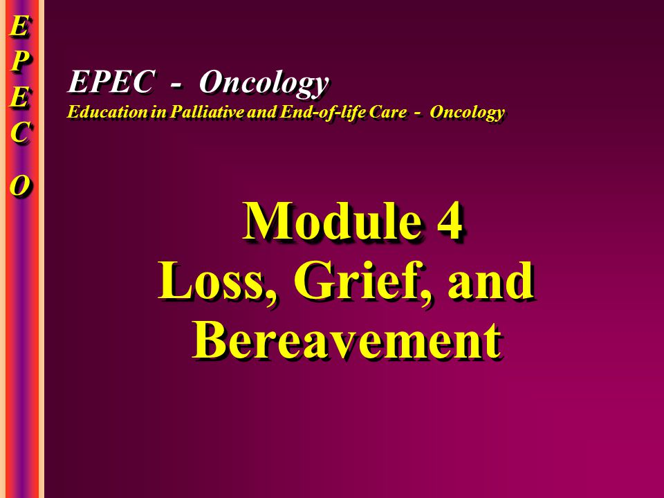 EPECEPECOOEPECEPECOOO EPECEPECOOEPECEPECOOO Module 4 Loss, Grief, and Bereavement Module 4 Loss, Grief, and Bereavement EPEC - Oncology Education in Palliative and End-of-life Care - Oncology