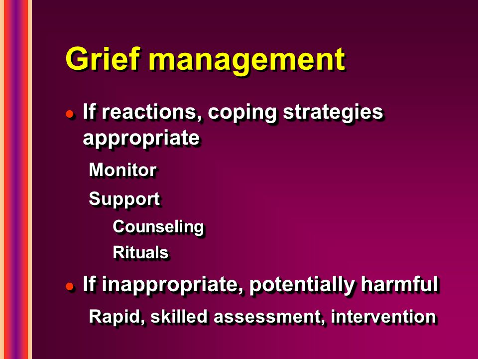 Grief management l If reactions, coping strategies appropriate MonitorSupportCounselingRituals l If inappropriate, potentially harmful Rapid, skilled