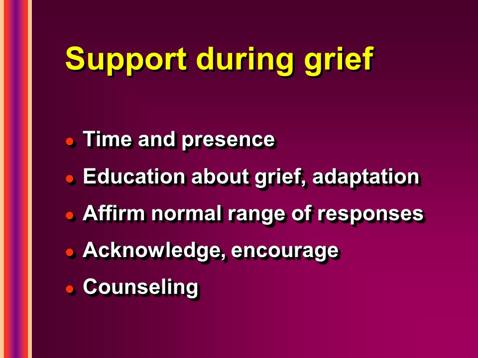 Support during grief l Time and presence l Education about grief, adaptation l Affirm normal range of responses l Acknowledge, encourage l Counseling