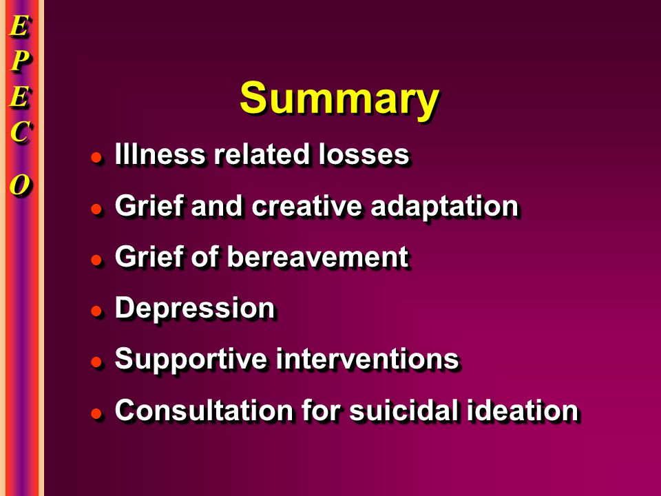 EPECEPECOOEPECEPECOOO EPECEPECOOEPECEPECOOO Summary l Illness related losses l Grief and creative adaptation l Grief of bereavement l Depression l Sup