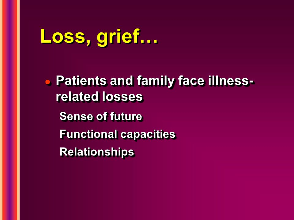 Loss, grief… l Patients and family face illness- related losses Sense of future Functional capacities Relationships l Patients and family face illness