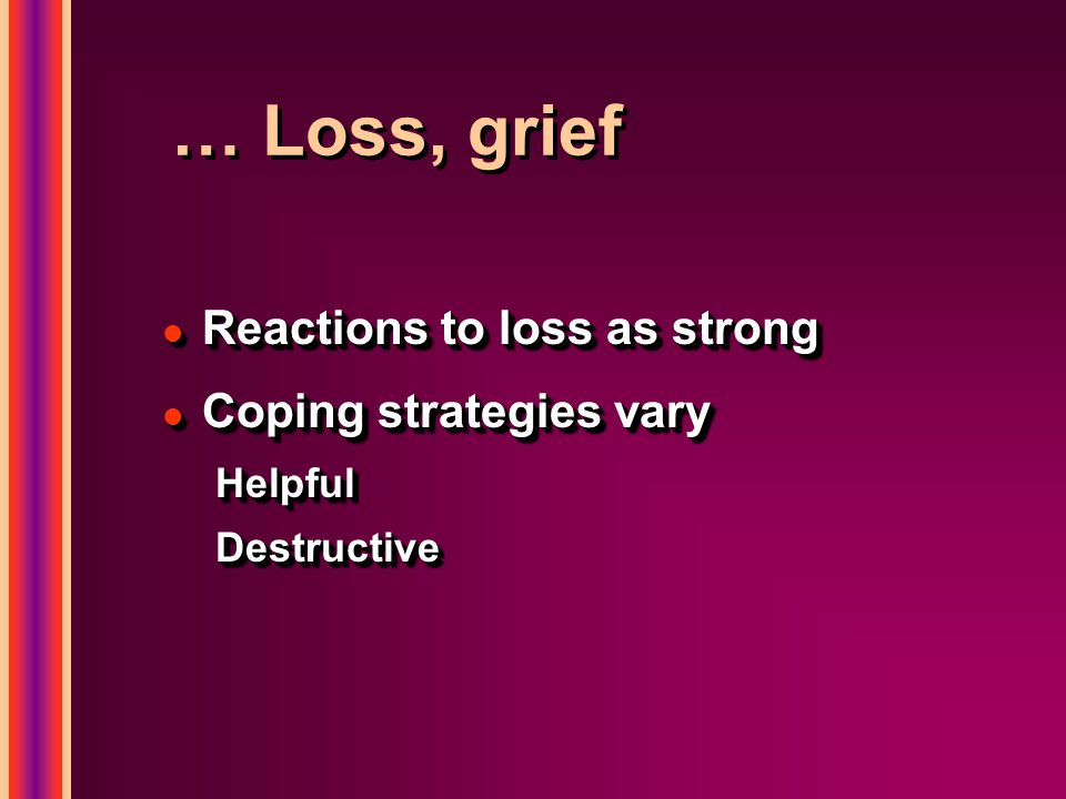 … Loss, grief l Reactions to loss as strong l Coping strategies vary HelpfulDestructive l Reactions to loss as strong l Coping strategies vary Helpful