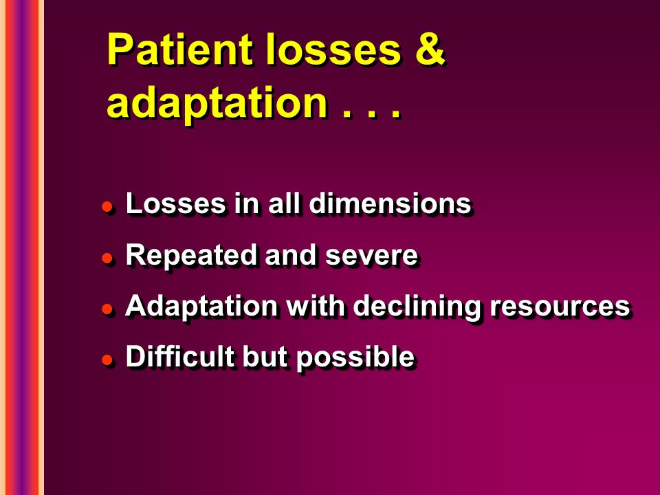 Patient losses & adaptation... l Losses in all dimensions l Repeated and severe l Adaptation with declining resources l Difficult but possible l Losse
