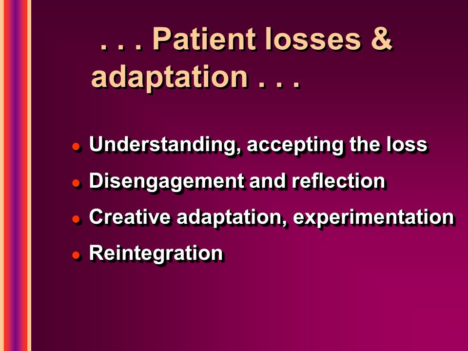 ... Patient losses & adaptation... l Understanding, accepting the loss l Disengagement and reflection l Creative adaptation, experimentation l Reinteg