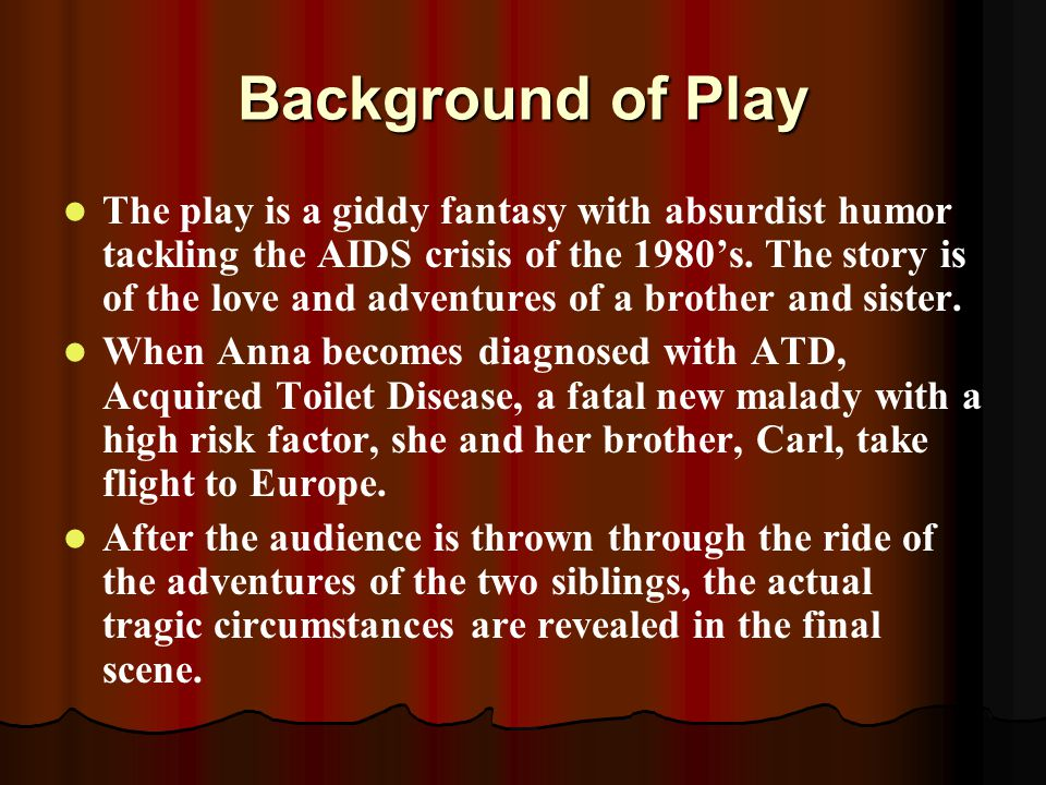 Background of Play The play is a giddy fantasy with absurdist humor tackling the AIDS crisis of the 1980's.