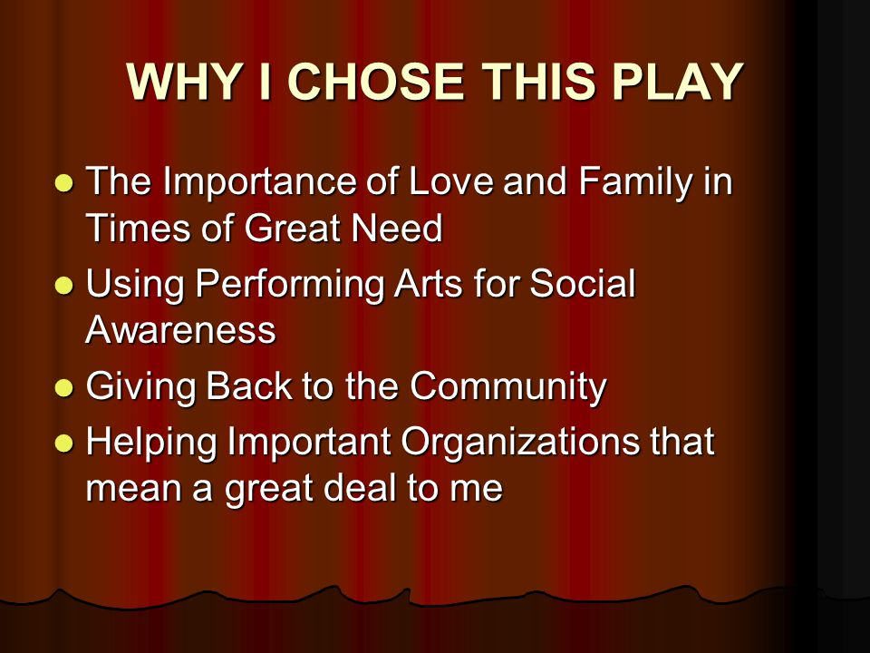 WHY I CHOSE THIS PLAY The Importance of Love and Family in Times of Great Need The Importance of Love and Family in Times of Great Need Using Performing Arts for Social Awareness Using Performing Arts for Social Awareness Giving Back to the Community Giving Back to the Community Helping Important Organizations that mean a great deal to me Helping Important Organizations that mean a great deal to me