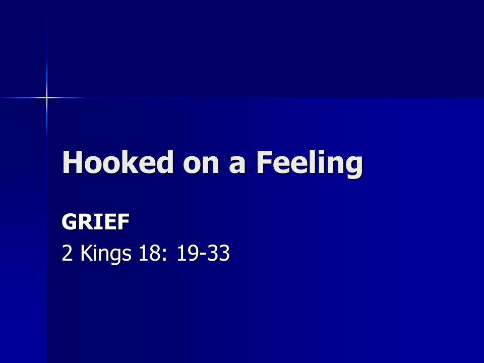 Hooked on a Feeling GRIEF 2 Kings 18: 19-33