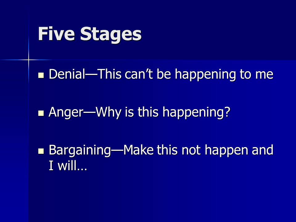 Five Stages Denial—This can't be happening to me Denial—This can't be happening to me Anger—Why is this happening? Anger—Why is this happening? Bargai